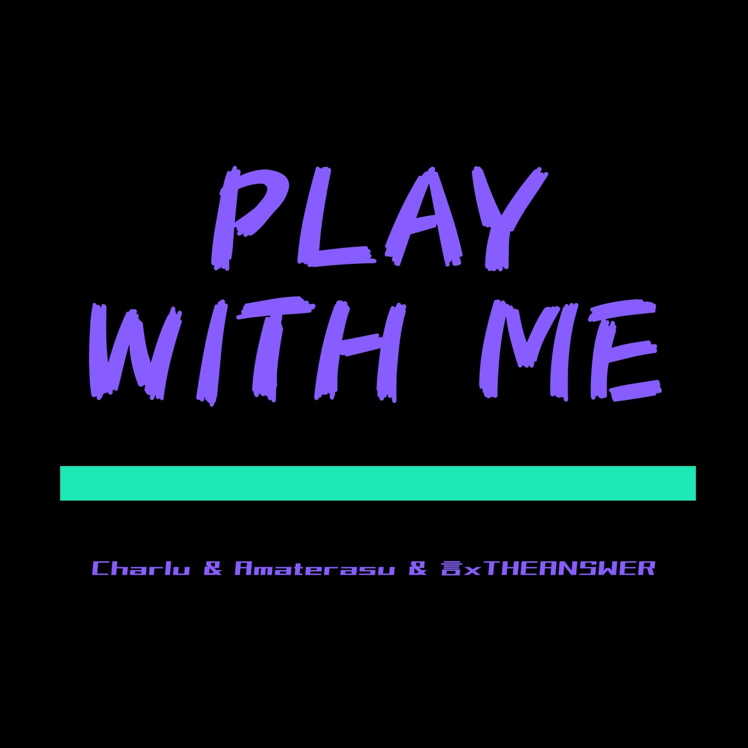 PLAY WITH ME - Charlu & Amateras & 言xTHEANSWER